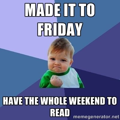Whole Weekend to Read meme: https://s-media-cache-ak0.pinimg.com/564x/62/dd/ca/62ddcad3363d41433b013aaedc7f5d8b.jpg